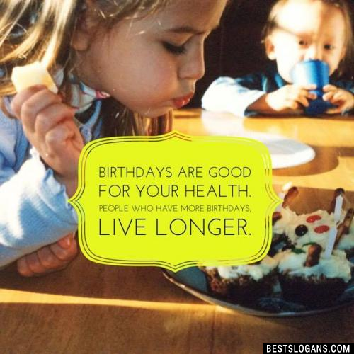 Birthdays are good for your health. People who have more birthdays, live longer.