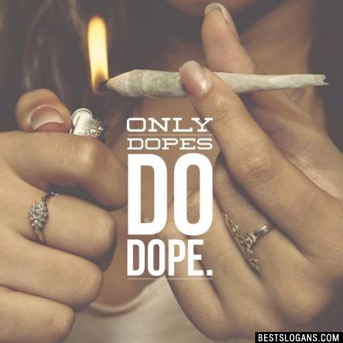 Only dopes do dope.