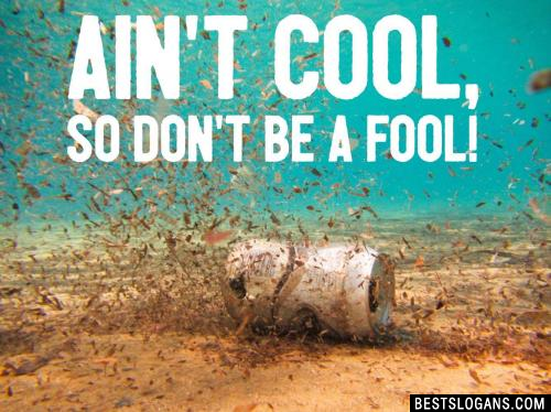 Pollution ain't cool, so don't be a fool!