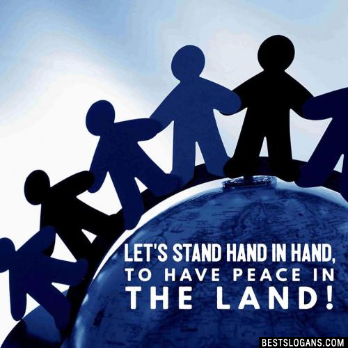 Let's stand hand in hand, to have peace in the land!