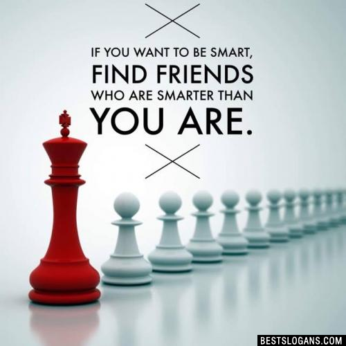 If you want to be smart, find friends who are smarter than you are.