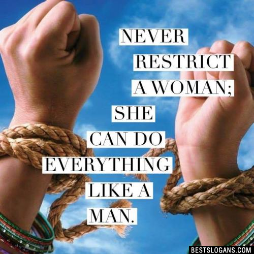 Never restrict a woman; she can do everything like a man.