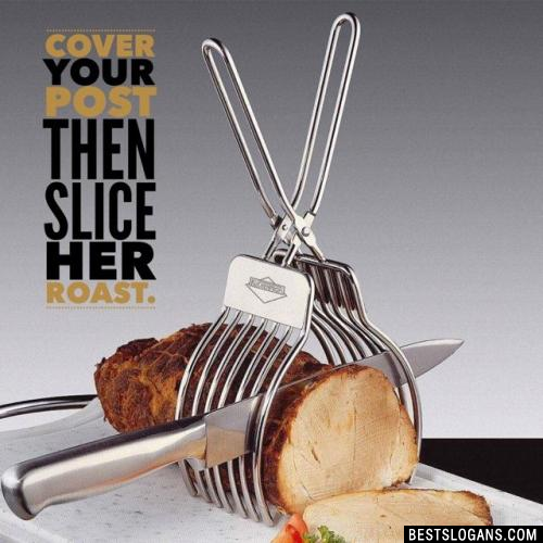 Cover your post then slice her roast.