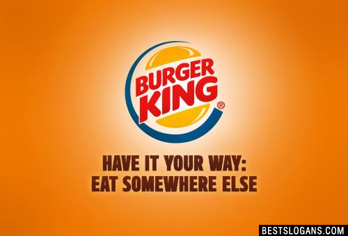Burger King: Have it your way, eat somewhere else.