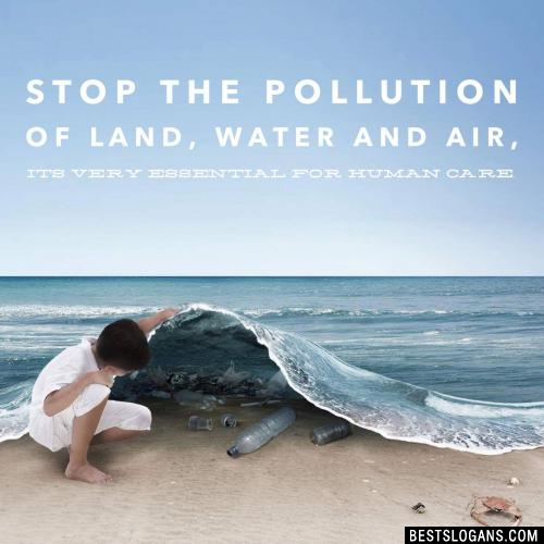 Stop the pollution of land, water and air, it's very essential for human care.