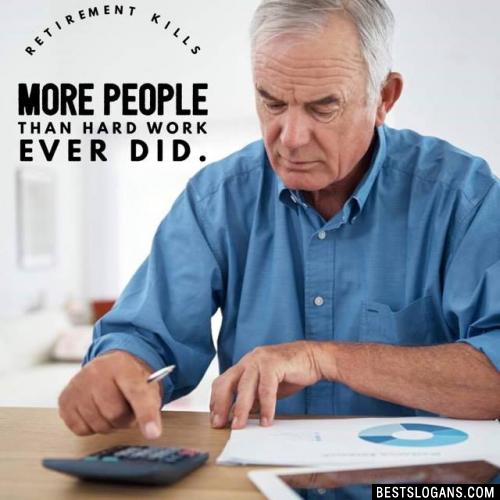 Retirement kills more people than hard work ever did.