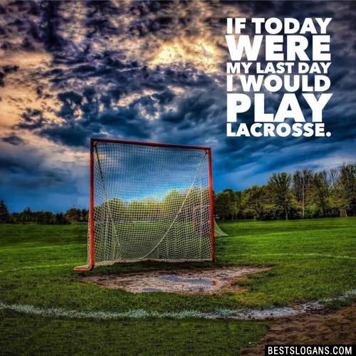 If today were my last day I would play lacrosse.