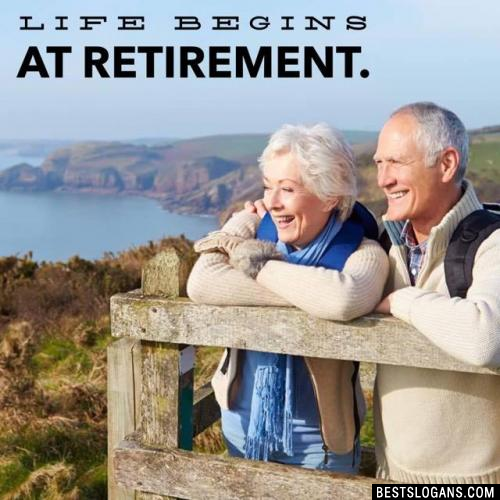 Life begins at retirement.
