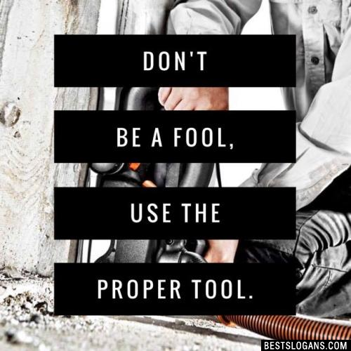 Don't be a fool, use the proper tool.