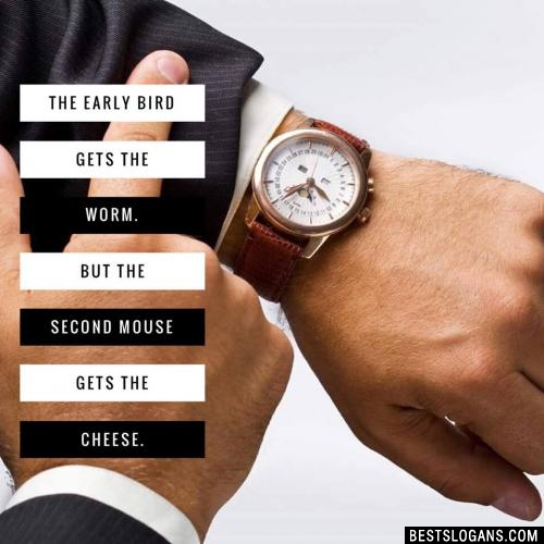 The early bird gets the worm. But the second mouse gets the cheese.