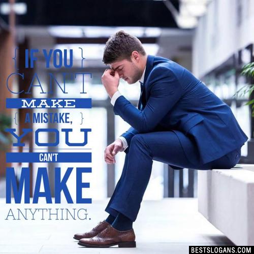 If you can't make a mistake, you can't make anything.