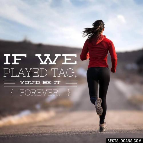 If We Played Tag, You'd Be It Forever.