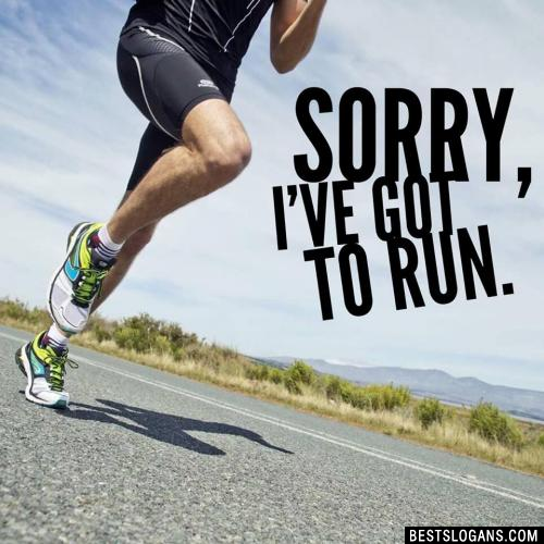 Sorry, I've Got to Run.