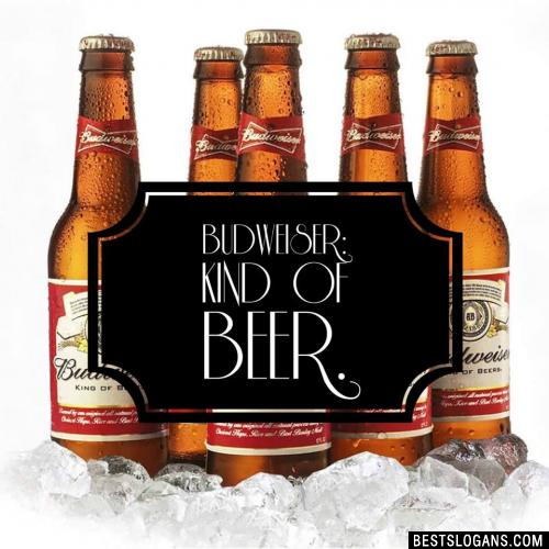 Budweiser: Kind of beer.