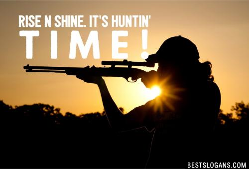 Rise n shine. It's huntin' time!