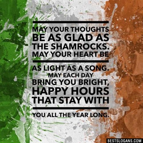 May your thoughts be as glad as the shamrocks. May your heart be as light as a song. May each day bring you bright, happy hours that stay with you all the year long.