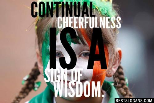 Continual cheerfulness is a sign of wisdom.