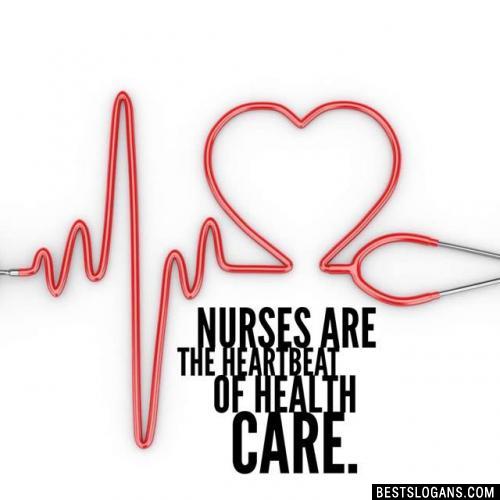 Nurses are the heartbeat of health care.