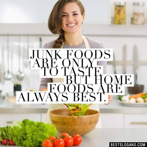 Junk foods are only to taste but home foods are always best.
