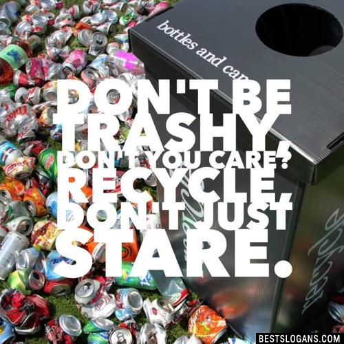 Don't be trashy, don't you care? Recycle, don't just stare.