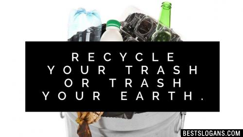 Recycle your trash or trash your Earth.