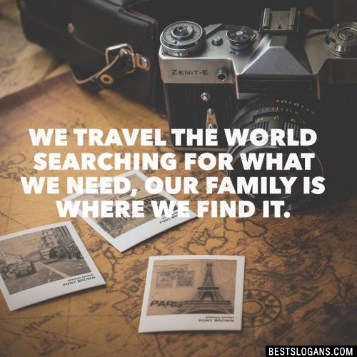 We travel the world searching for what we need, our family is where we find it.