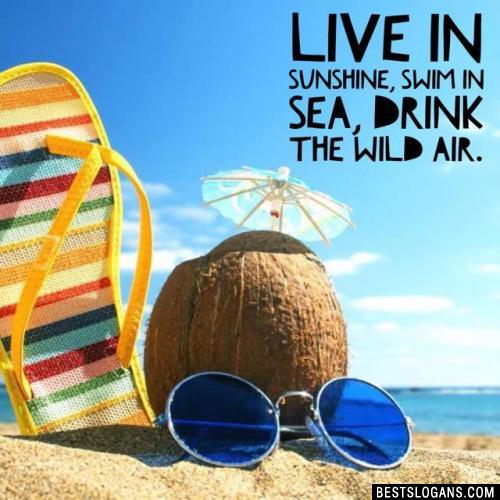 Live in sunshine, swim in sea, drink the wild air.
