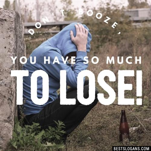 Don't booze, you have so much to lose!