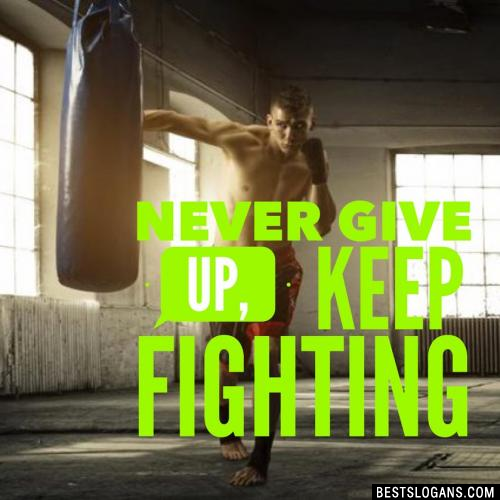Never give up, keep fighting