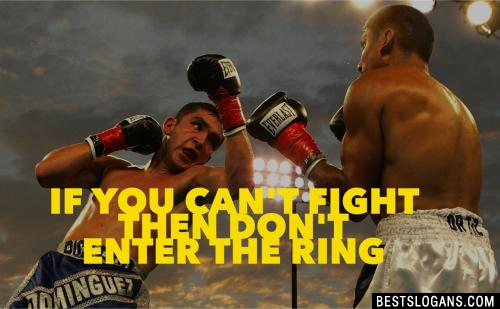 If you can't fight then don't enter the ring