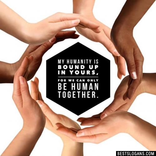 My humanity is bound up in yours, for we can only be human together.