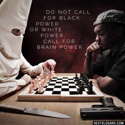 Do not call for black power or white power. Call for brain power.