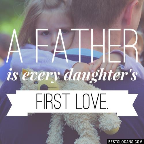 A father is every daughter's first love.