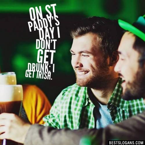 On St Paddy's Day I don't get drunk; I get Irish.
