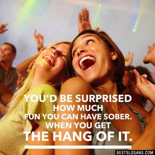 You'd be surprised how much fun you can have sober. When you get the hang of it.