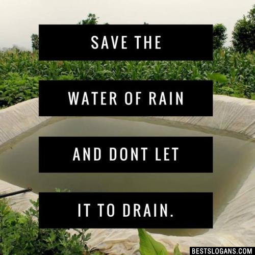 Save the water of rain and dont let it to drain.