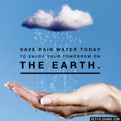 Save rain water today to enjoy your tomorrow on the earth.