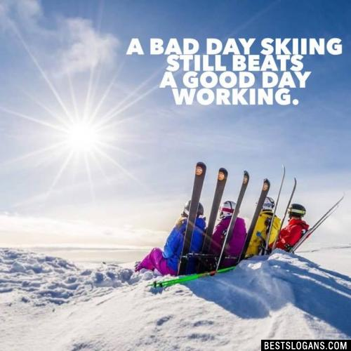 A bad day skiing STILL beats a good day working.