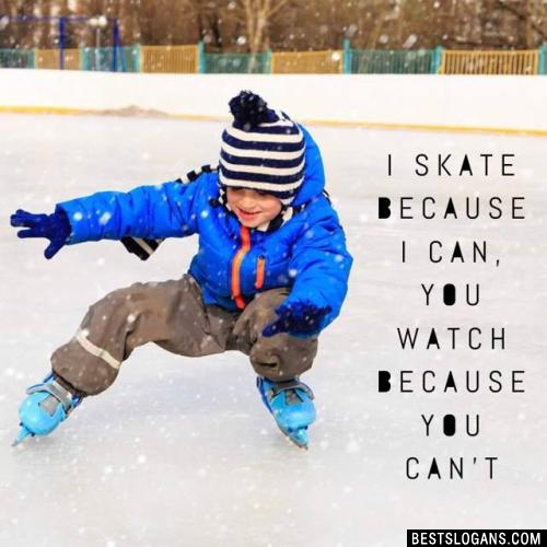 I skate because I can, you watch because you can't