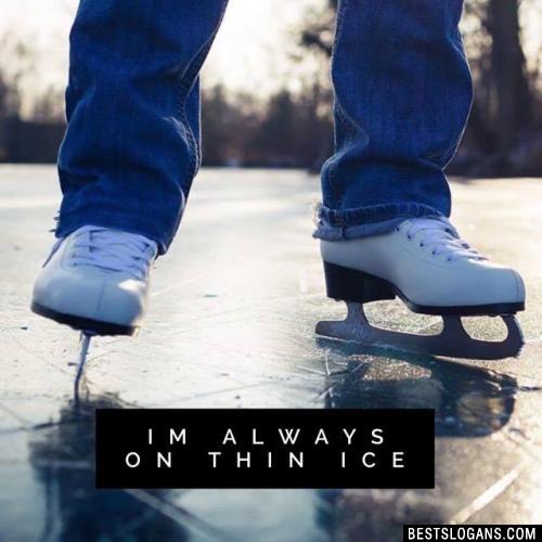 Im Always on Thin Ice