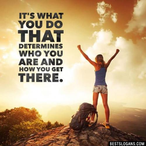 It's what you do that determines who you are and how you get there.
