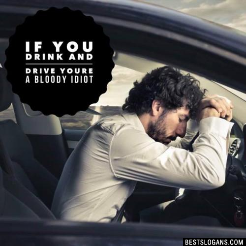 If you drink and drive youre a bloody idiot