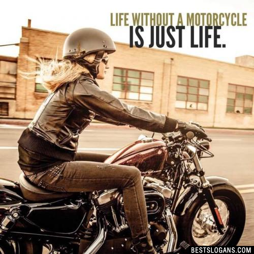 Life without a motorcycle is just life.