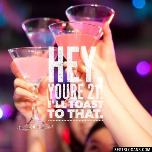 Hey, you're 21! I'll toast to that.