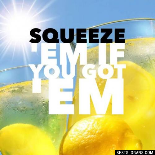 Squeeze 'em if you got 'em