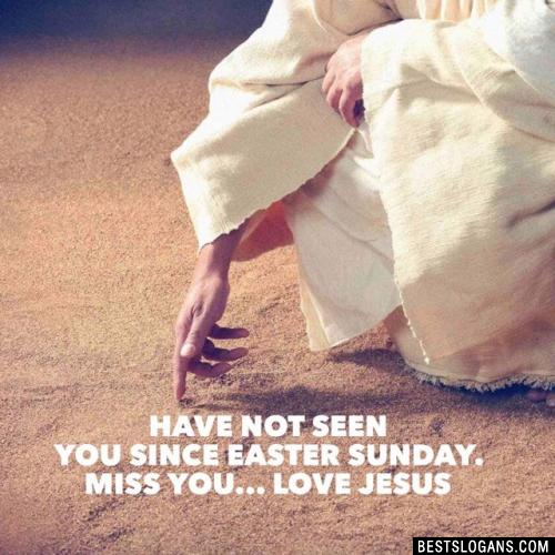 Have not seen you since Easter Sunday. Miss You... Love Jesus