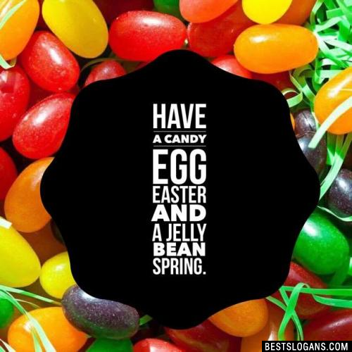 Have a Candy Egg Easter and a Jelly Bean Spring.