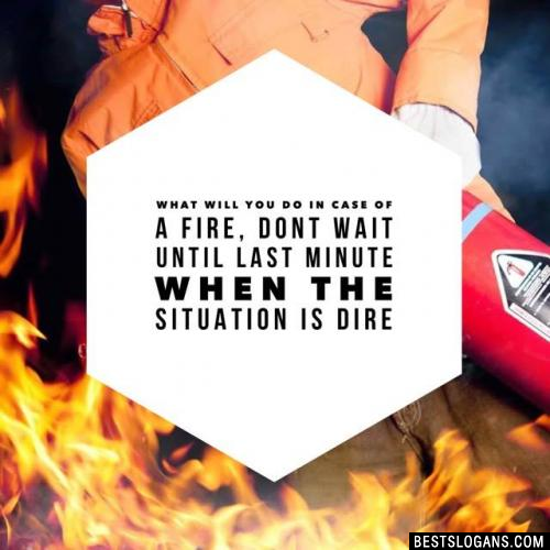 What will you do in case of a fire, dont wait until last minute when the situation is dire