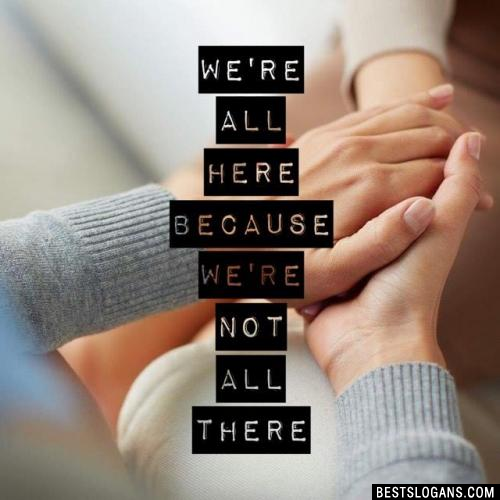 We're all here because we're not all there