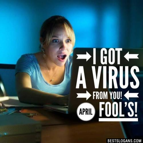 I got a virus from you! April fool's!